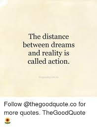 Quotes About Reality And Dreams Best of The Distance Between Dreams And Reality Is Called Action
