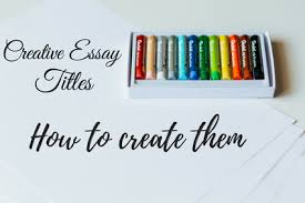 creative essay titles how to create them