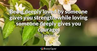 Love Pictures Quotes Being deeply loved by someone gives you strength while loving 31