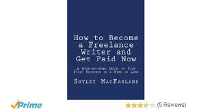 how to become a lance writer and get paid now a step by step how to become a lance writer and get paid now a step by step guide to your first paycheck in a week or less shyley macfarland 9781478373452