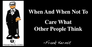 When And When Not To Care What Others Think FRANKTALKSCOM Fascinating Quotes About Not Caring What Others Think
