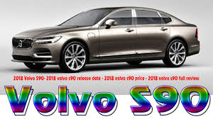 2018 volvo release date.  date 2018 volvo s902018 volvo s90 release date 2018 price  full review intended d