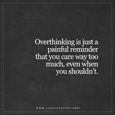 Unknown Quotes About Life Amazing Over Thinking Is Just A Painful Reminder That You Care Live Life Happy