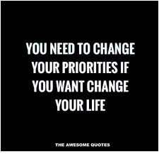 Quotes Change Your Life Impressive YOU NEED TO CHANGE YOUR PRIORITIES IF YOU WANT CHANGE YOUR LIFE THE