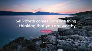 Self Worth Comes From One Thing Thinking That You Are Worthy