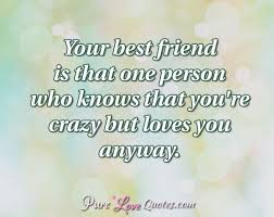 Quotes For Your Best Friend Awesome Your Best Friend Is That One Person Who Knows That You're Crazy But