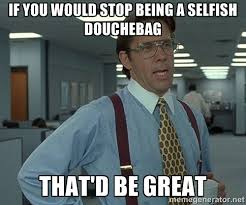 If you would stop being a selfish douchebag that'd be great - Bill ... via Relatably.com