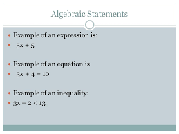 2 algebraic statements example of an expression is 5x 5 example of an equation is 3x 4 10 example of an inequality 3x 2 13