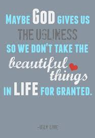 Quotes About Beauty And Ugliness Best of God Gives Us The Ugliness So We Don't Take The Beautiful Things For