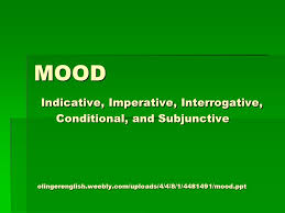 MOOD Indicative, Imperative, Interrogative, Conditional, and ...