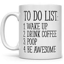 Now, let us consider some of the reasons why coffee, despite the amount of caffeine it contains, fails to keep you up. Amazon Com To Do List Wake Up Drink Coffee Poop Be Awesome Funny Quote Coffee Mug Motivational Mug Fun Mugs Funny Gift 11oz Handmade