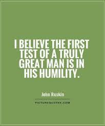 Humility Quotes Interesting I Believe The First Test Of A Truly Great Man Is In His Humility