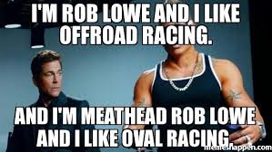 I'm Rob lowe and i like offroad racing. And i'm meathead rob lowe ... via Relatably.com