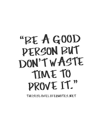 Quotes About Good People Cool Be A Good Person But Don't Waste Time To Prove Lifehack