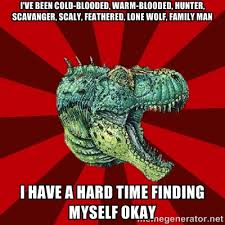 I've been cold-blooded, warm-blooded, hunter, scavanger, scaly ... via Relatably.com