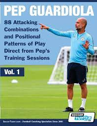 Pep Guardiola - 88 Attacking Combinations and Positional Patterns of Play  Direct from Pep's Training Sessions (1) (Volume): Amazon.co.uk:  SoccerTutor.com: 9781910491324: Books