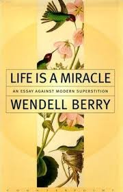 life is a miracle an essay against modern superstition by wendell  life is a miracle an essay against modern superstition by wendell berry