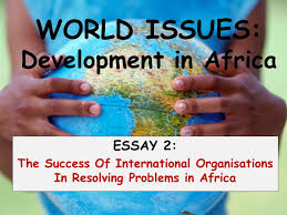world issues development in africa essay the success of  1 world issues development in africa essay 2 the success of international organisations in resolving problems in africa