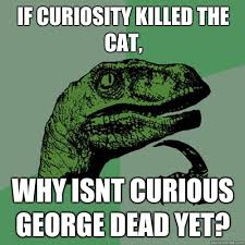 If curiosity killed the cat, why isnt curious george dead yet ... via Relatably.com