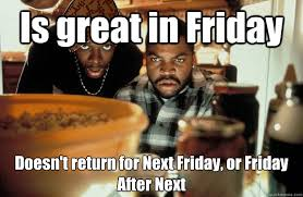 Is great in Friday Doesn't return for Next Friday, or Friday After ... via Relatably.com