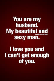 Beautiful Husband Quotes Best Of You Are My Husband My Beautiful And Sexy Man I Love You And I Can