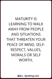 best maturity quotes mature quotes classy peace of mind quotes maturity is learning to walk away from people and situations that threaten