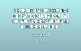 The musicians that didn't know music could play the best blues. I ...