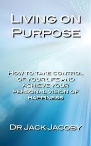 living on purpose take control of your life and achieve your take control of your life and achieve your personal vision of happiness
