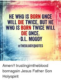 Dl Moody Quotes Adorable HE WHO IS BORN ONCE WILL DIE TWICE BUT HE WHO IS BORN TWICE WILL DIE