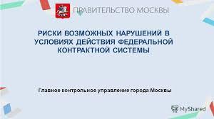 Презентация на тему РИСКИ ВОЗМОЖНЫХ НАРУШЕНИЙ В УСЛОВИЯХ  1 РИСКИ ВОЗМОЖНЫХ НАРУШЕНИЙ В УСЛОВИЯХ ДЕЙСТВИЯ ФЕДЕРАЛЬНОЙ КОНТРАКТНОЙ СИСТЕМЫ Главное контрольное управление города Москвы