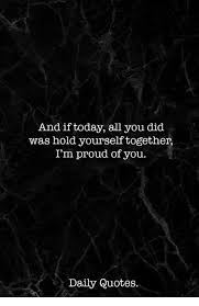 Proud Of You Quotes Simple And If Today All You Did Was Hold Yourself Together I'm Proud Of You