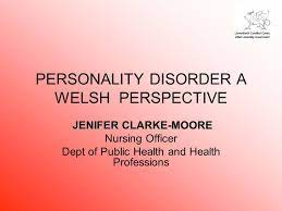 PERSONALITY DISORDER A WELSH PERSPECTIVE JENIFER CLARKE-MOORE JENIFER CLARKE-MOORE  Nursing Officer Dept of Public Health and Health Professions. - ppt download