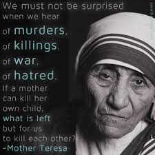 legal murder christian mother teresa mother we must not be surprised when we hear of murders of killings of war of hatred if a mother can kill her own child what is left but for us to kill