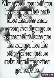 What Would You Do If You Love Someone But Can't Have Them For Some Beauteous Being In Love With Someone You Cant Have