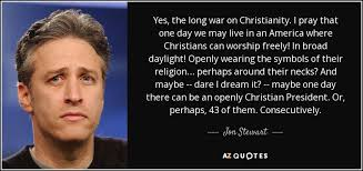 Christian Quotes About War Best Of Jon Stewart Quote Yes The Long War On Christianity I Pray That One