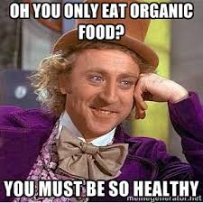 Oh you only eat organic food? you must be so healthy - willy wonka ... via Relatably.com
