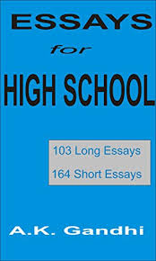 essays for high school long essays short essays ebook  essays for high school 103 long essays 164 short essays by gandhi a k