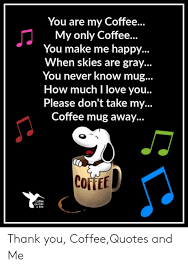 See more ideas about coffee quotes, coffee humor, coffee. You Are My Coffee My Only Coffee You Make Me Happy When Skies Are Mewithoutcoffeequote Coffee Meme Quote