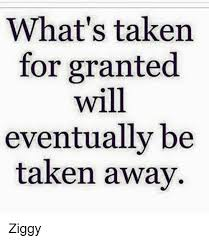 What's Taken For Granted Will Eventually Be Taken Away Ziggy Meme New Taken For Granted Meme