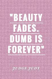 Beauty Fades Dumb Is Forever Quote Best of Beauty Fades Dumb Is Forever Judge Judy Life Quotes