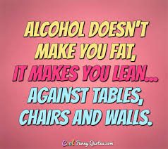 Alcoholic Quotes Simple Alcohol Doesn't Make You Fat It Makes You Lean Against Tables