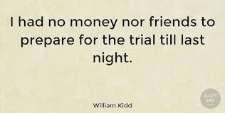 William Kidd I Had No Money Nor Friends To Prepare For The Trial Amazing Money And Friends Quotes