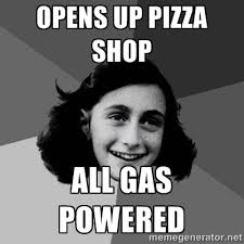 opens up pizza shop all gas powered - Anne Frank Lol | Meme Generator via Relatably.com