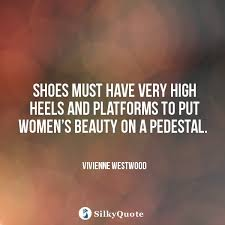 Quotes About Women\'s Beauty Best Of Vivienne Westwood Quotes Shoes Must Have Very High Heels And