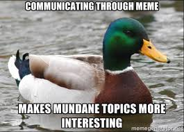 Communicating through meme Makes mundane topics more interesting ... via Relatably.com