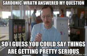 Sardonic-wrath answered my question So I guess you could say ... via Relatably.com