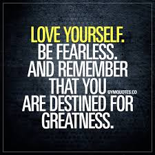 Love Yourself Be Fearless And Remember That You Are Destined For