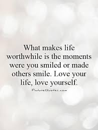 Quotes About Loving Yourself And Others Best of Whatmakeslifeworthwhileisthemomentswereyousmiledormade