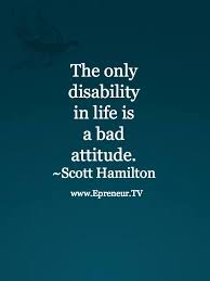 Bad Attitude Quotes Mesmerizing The Only True Disability In Life Is A Bad Attitude Quote Www