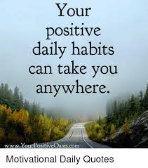 Your Positive Daily Habits Can Take You Anywhere Awesome Positive Daily Quotes